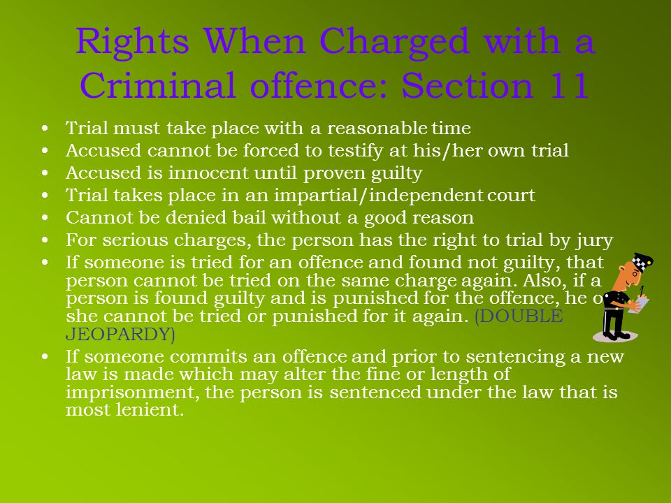 Rights When Charged with a Criminal offence: Section 11 Trial must take place with a reasonable time Accused cannot be forced to testify at his/her own trial Accused is innocent until proven guilty Trial takes place in an impartial/independent court Cannot be denied bail without a good reason For serious charges, the person has the right to trial by jury If someone is tried for an offence and found not guilty, that person cannot be tried on the same charge again.