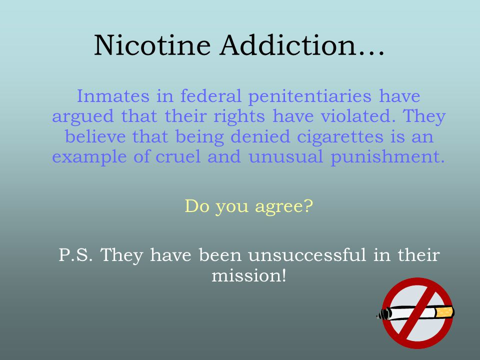Nicotine Addiction… Inmates in federal penitentiaries have argued that their rights have violated.