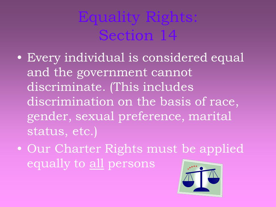 Equality Rights: Section 14 Every individual is considered equal and the government cannot discriminate.