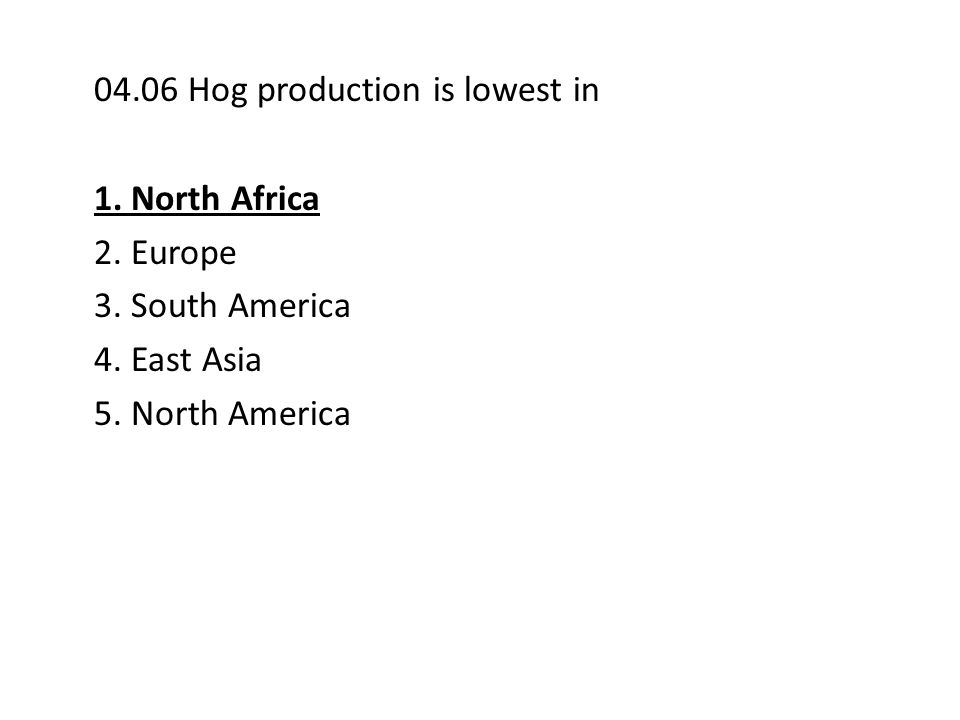 04.06 Hog production is lowest in 1.North Africa 2.