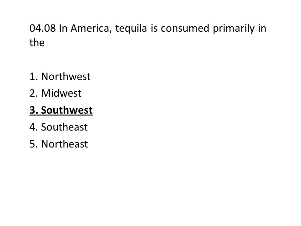 04.08 In America, tequila is consumed primarily in the 1.