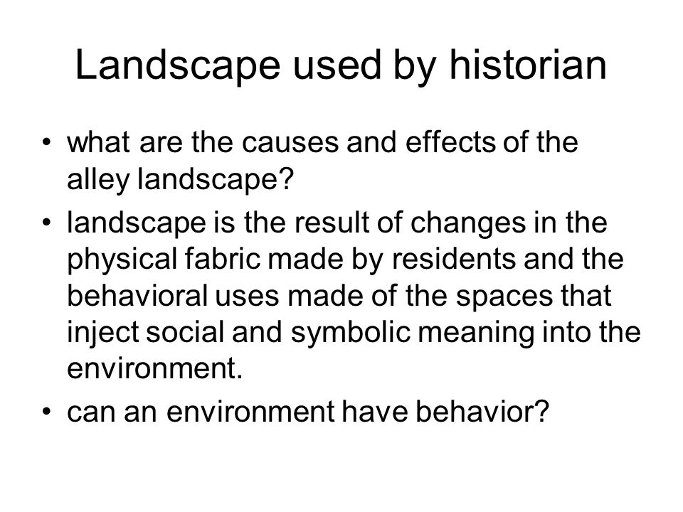 Landscape used by historian what are the causes and effects of the alley landscape? landscape is the result of changes in the physical fabric made by