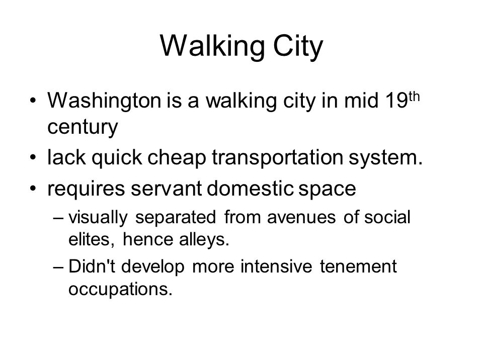 Walking City Washington is a walking city in mid 19 th century lack quick cheap transportation system. requires servant domestic space –visually separ