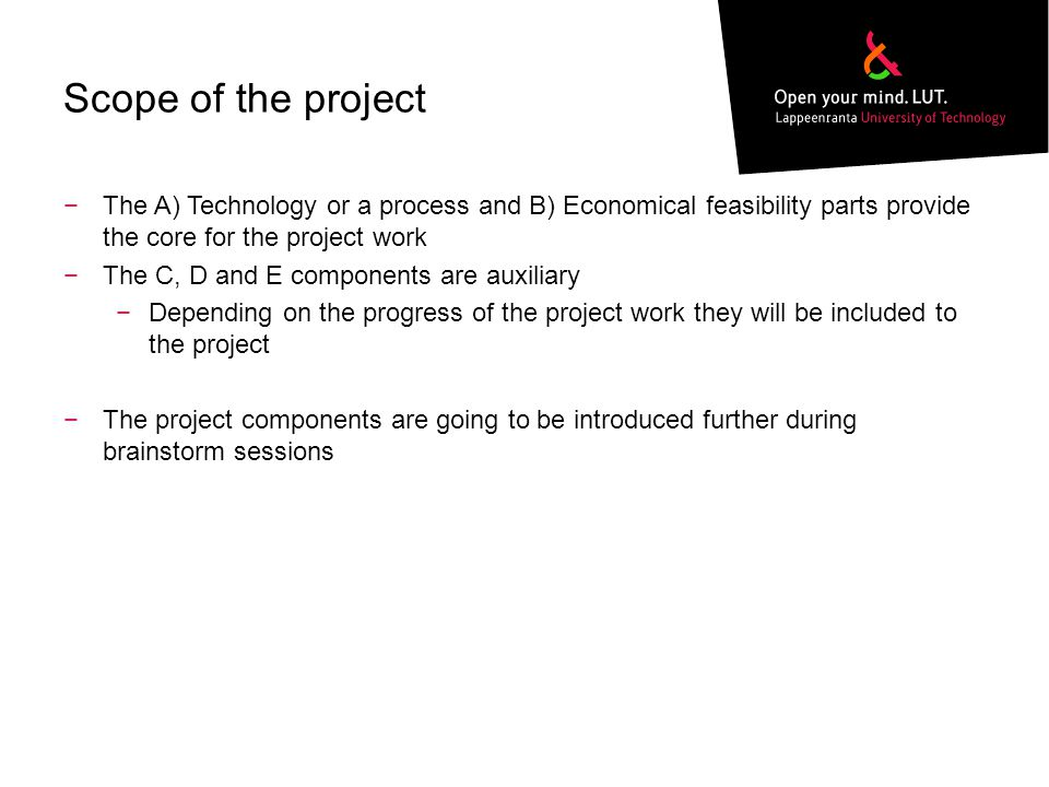 Scope of the project −The A) Technology or a process and B) Economical feasibility parts provide the core for the project work −The C, D and E components are auxiliary −Depending on the progress of the project work they will be included to the project −The project components are going to be introduced further during brainstorm sessions
