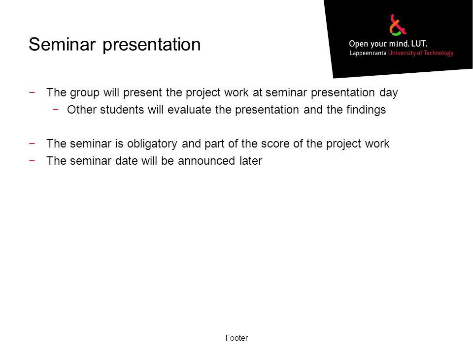 Seminar presentation −The group will present the project work at seminar presentation day −Other students will evaluate the presentation and the findi