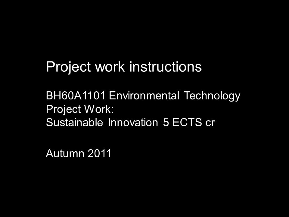 Project work instructions BH60A1101 Environmental Technology Project Work: Sustainable Innovation 5 ECTS cr Autumn 2011