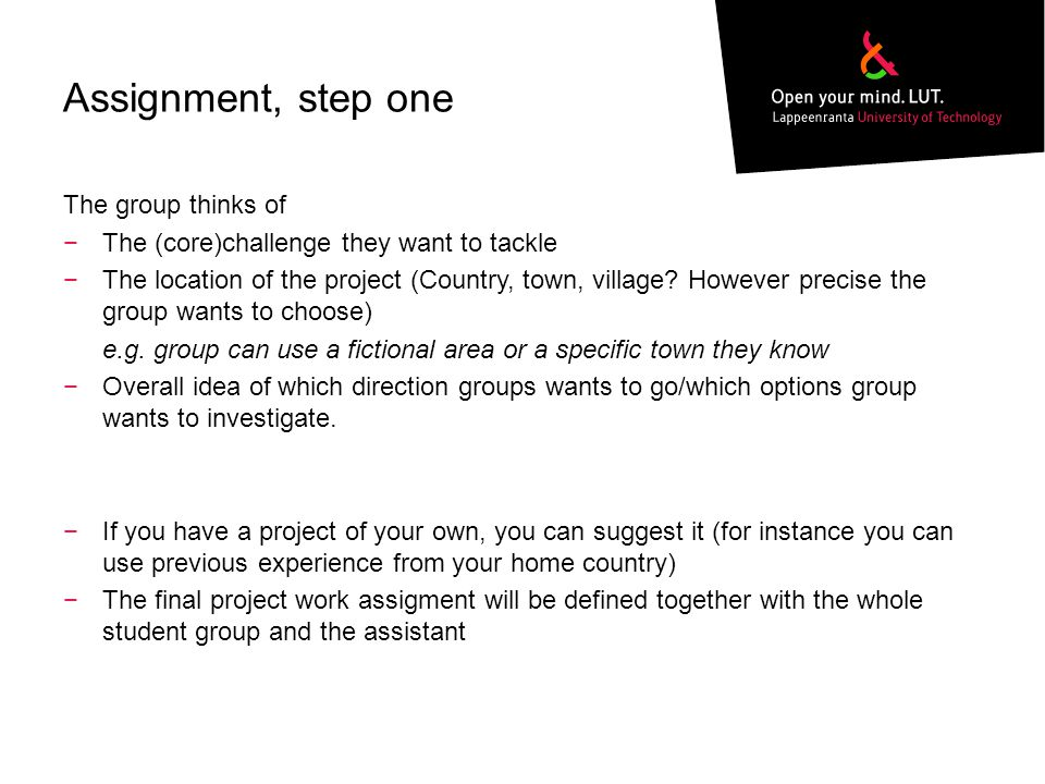 Assignment, step one The group thinks of −The (core)challenge they want to tackle −The location of the project (Country, town, village.