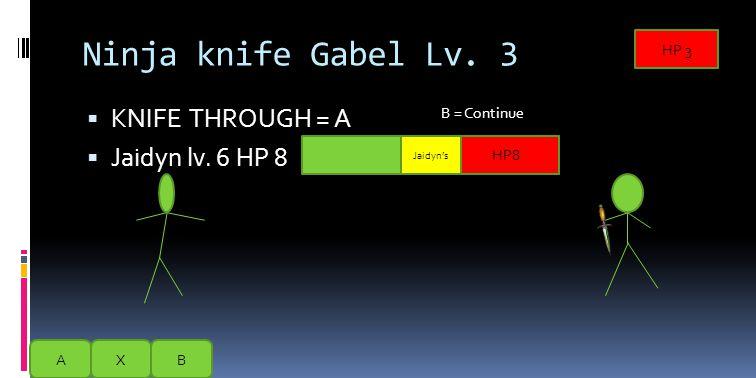 Ninja knife Gabel Lv. 3  KNIFE THROUGH = A ( Attack )  Jaidyn lv. 6 HP 8 AXB HP 3 Gabel's HP8 Jaidyn's B = Continue