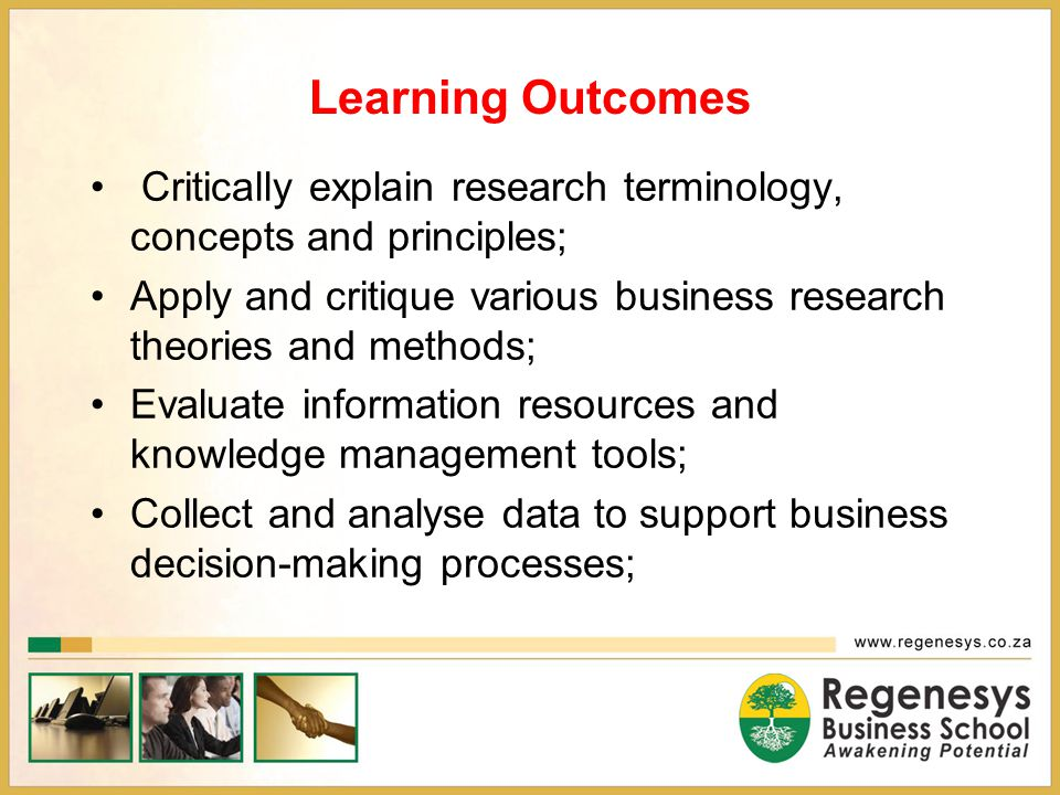Learning Outcomes Apply the research process on a selected business topic and select and use relevant tools; Apply practical skills in conducting research and data analysis techniques; Examine ethical issues in business research; Evaluate knowledge management principles and information systems in conducting business research; and Compose and present professional business research proposals and reports.
