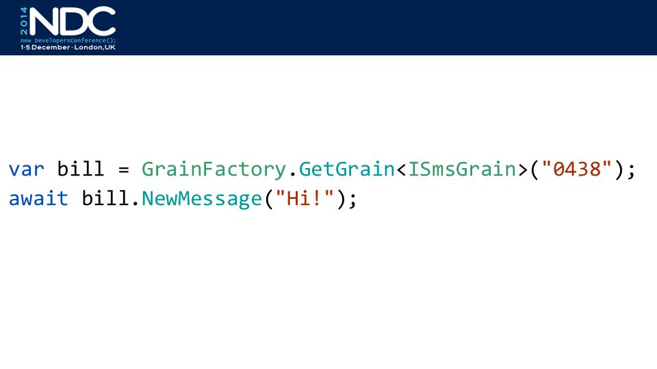 var bill = GrainFactory.GetGrain ( 0438 ); await bill.NewMessage( Hi! );