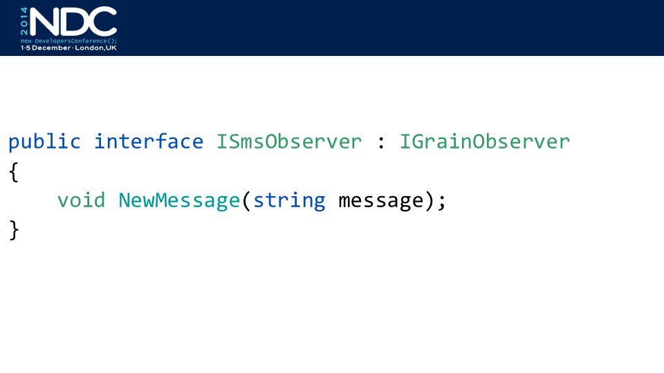 public interface ISmsObserver : IGrainObserver { void NewMessage(string message); }