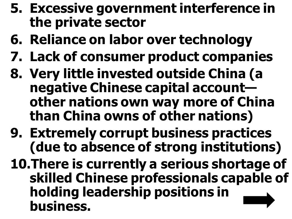 5.Excessive government interference in the private sector 6.Reliance on labor over technology 7.Lack of consumer product companies 8.Very little invested outside China (a negative Chinese capital account— other nations own way more of China than China owns of other nations) 9.Extremely corrupt business practices (due to absence of strong institutions) 10.There is currently a serious shortage of skilled Chinese professionals capable of holding leadership positions in business.