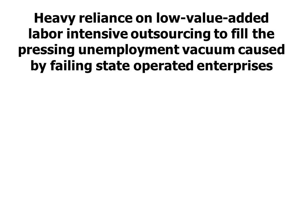 Heavy reliance on low-value-added labor intensive outsourcing to fill the pressing unemployment vacuum caused by failing state operated enterprises