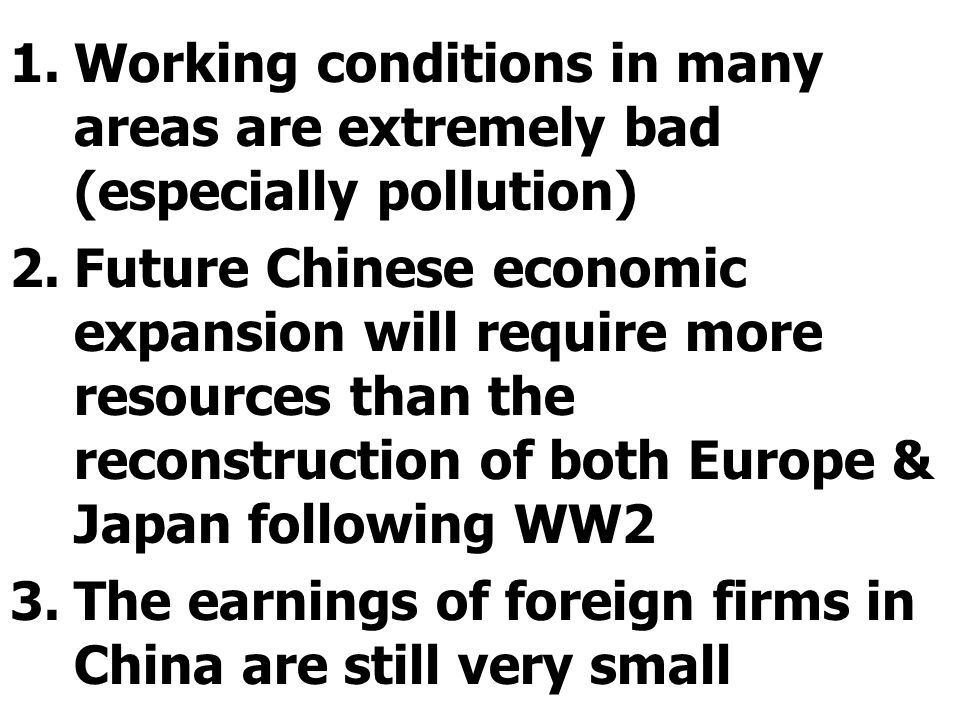 1.Working conditions in many areas are extremely bad (especially pollution) 2.Future Chinese economic expansion will require more resources than the reconstruction of both Europe & Japan following WW2 3.The earnings of foreign firms in China are still very small