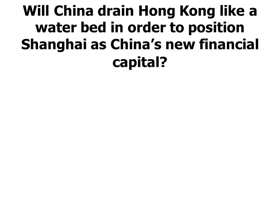 Will China drain Hong Kong like a water bed in order to position Shanghai as China's new financial capital