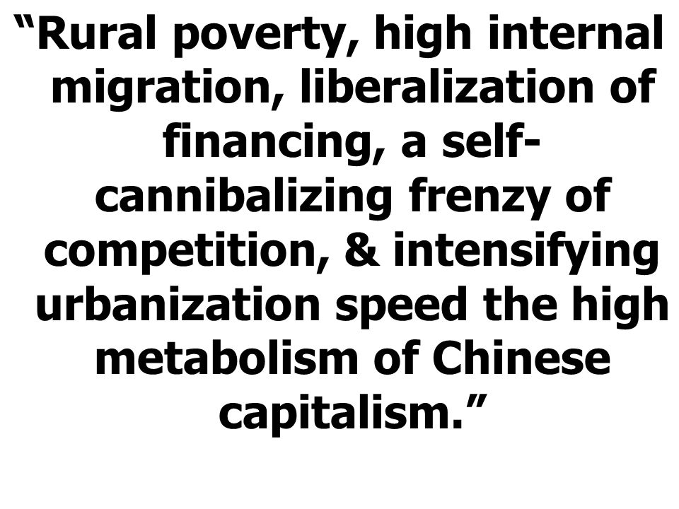 Rural poverty, high internal migration, liberalization of financing, a self- cannibalizing frenzy of competition, & intensifying urbanization speed the high metabolism of Chinese capitalism.