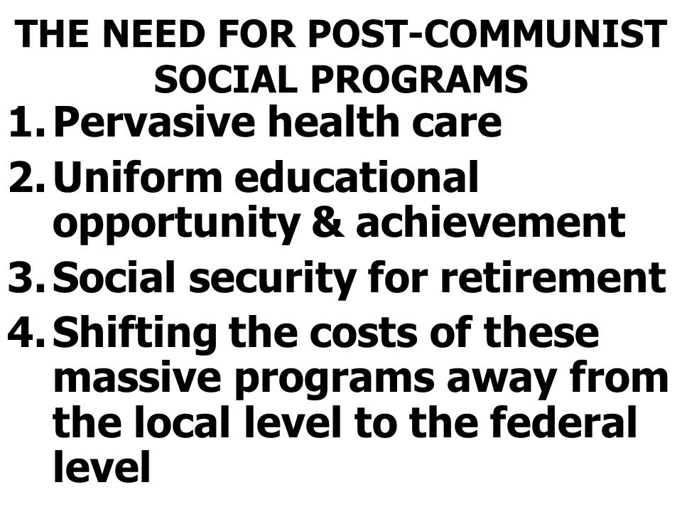 THE NEED FOR POST-COMMUNIST SOCIAL PROGRAMS 1.Pervasive health care 2.Uniform educational opportunity & achievement 3.Social security for retirement 4.Shifting the costs of these massive programs away from the local level to the federal level