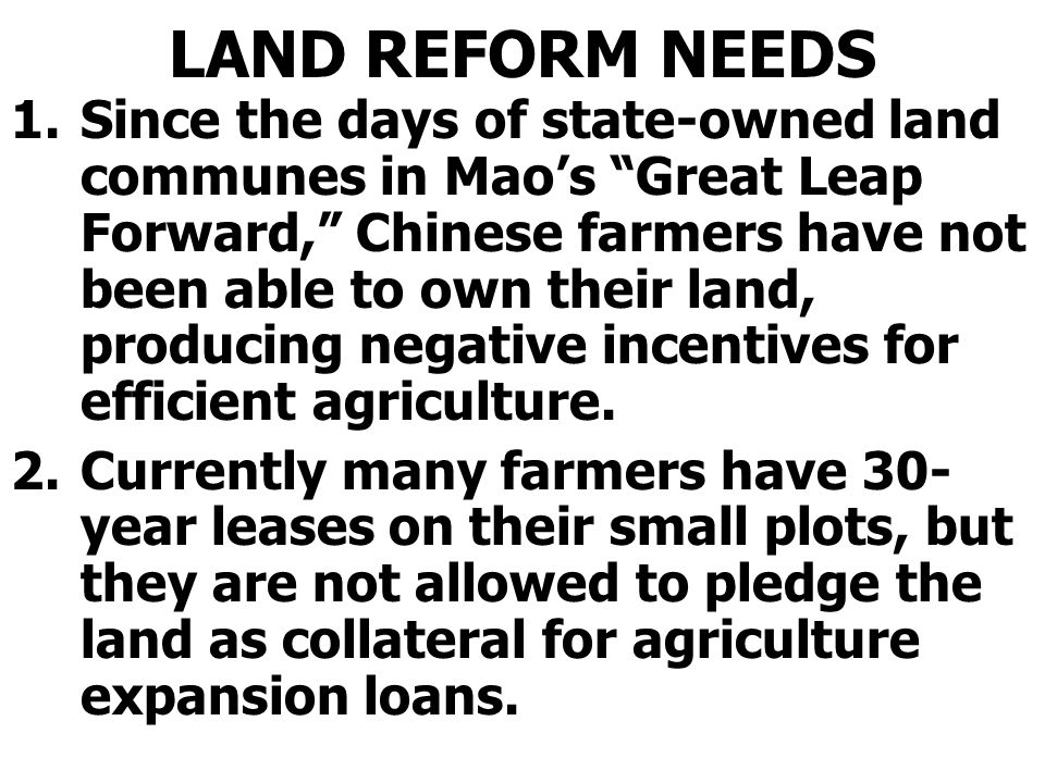 LAND REFORM NEEDS 1.Since the days of state-owned land communes in Mao's Great Leap Forward, Chinese farmers have not been able to own their land, producing negative incentives for efficient agriculture.