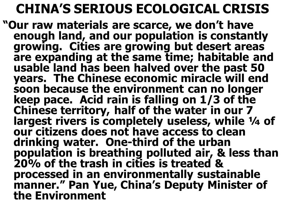 CHINA'S SERIOUS ECOLOGICAL CRISIS Our raw materials are scarce, we don't have enough land, and our population is constantly growing.