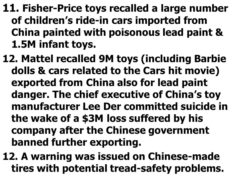 11. Fisher-Price toys recalled a large number of children's ride-in cars imported from China painted with poisonous lead paint & 1.5M infant toys. 12.