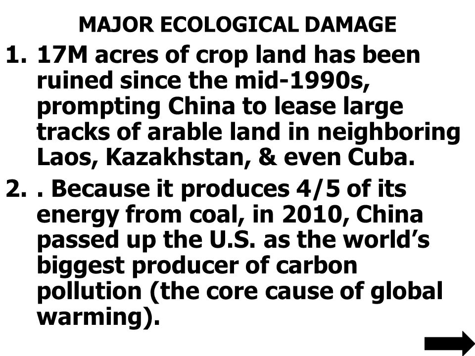 MAJOR ECOLOGICAL DAMAGE 1.17M acres of crop land has been ruined since the mid-1990s, prompting China to lease large tracks of arable land in neighboring Laos, Kazakhstan, & even Cuba.