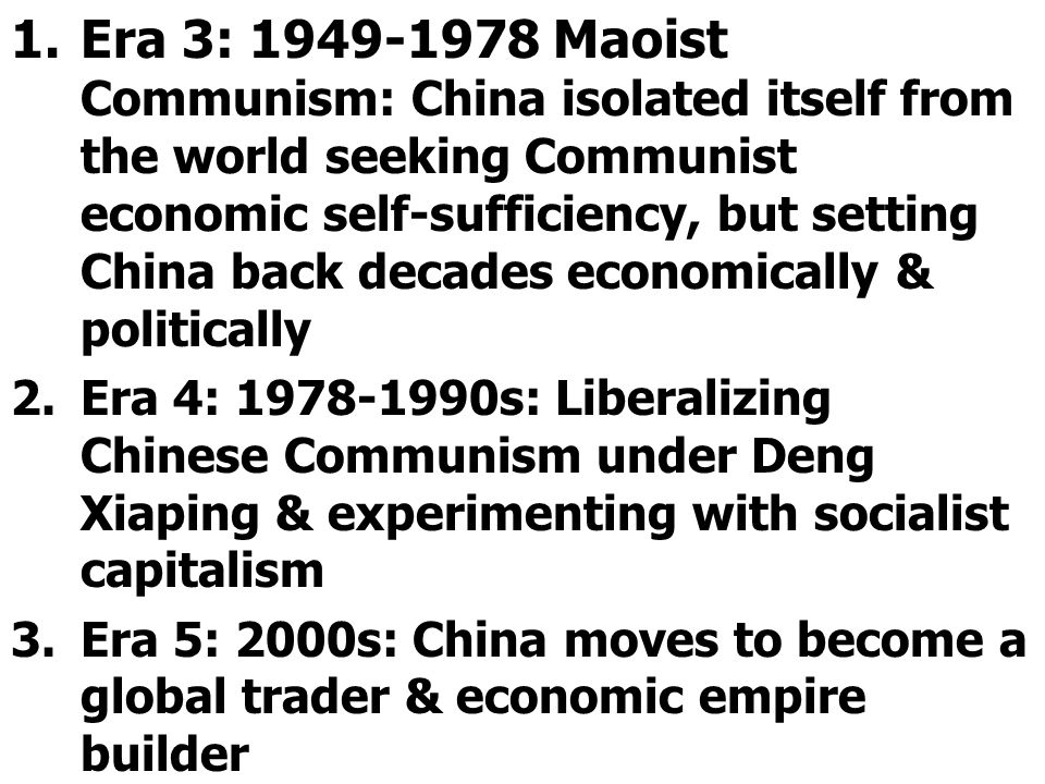 1.Era 3: 1949-1978 Maoist Communism: China isolated itself from the world seeking Communist economic self-sufficiency, but setting China back decades economically & politically 2.Era 4: 1978-1990s: Liberalizing Chinese Communism under Deng Xiaping & experimenting with socialist capitalism 3.Era 5: 2000s: China moves to become a global trader & economic empire builder