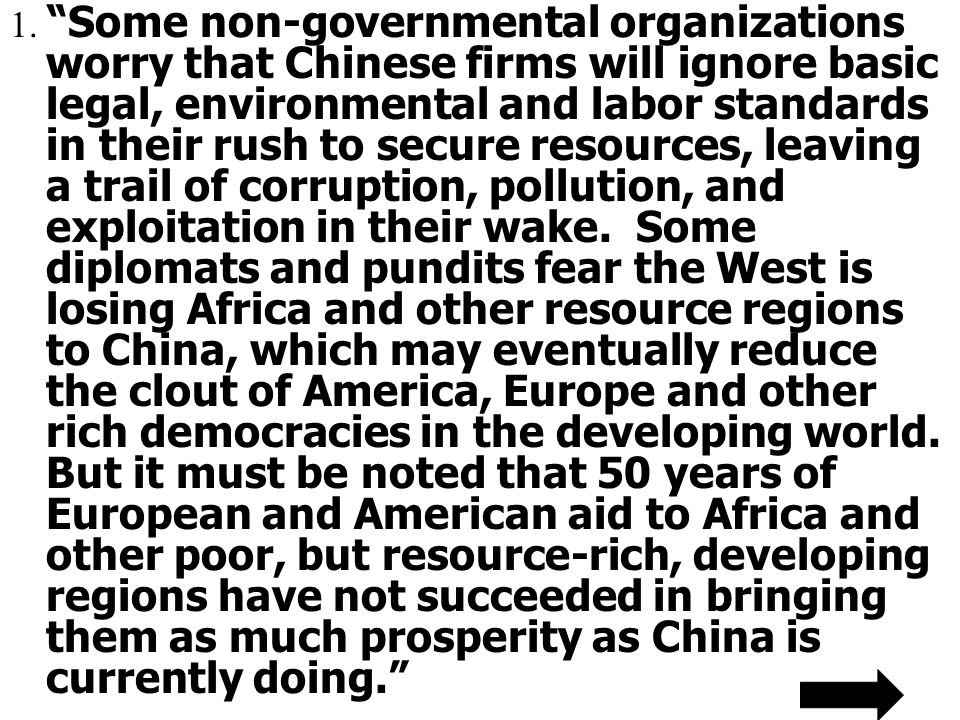 """1. """"Some non-governmental organizations worry that Chinese firms will ignore basic legal, environmental and labor standards in their rush to secure re"""