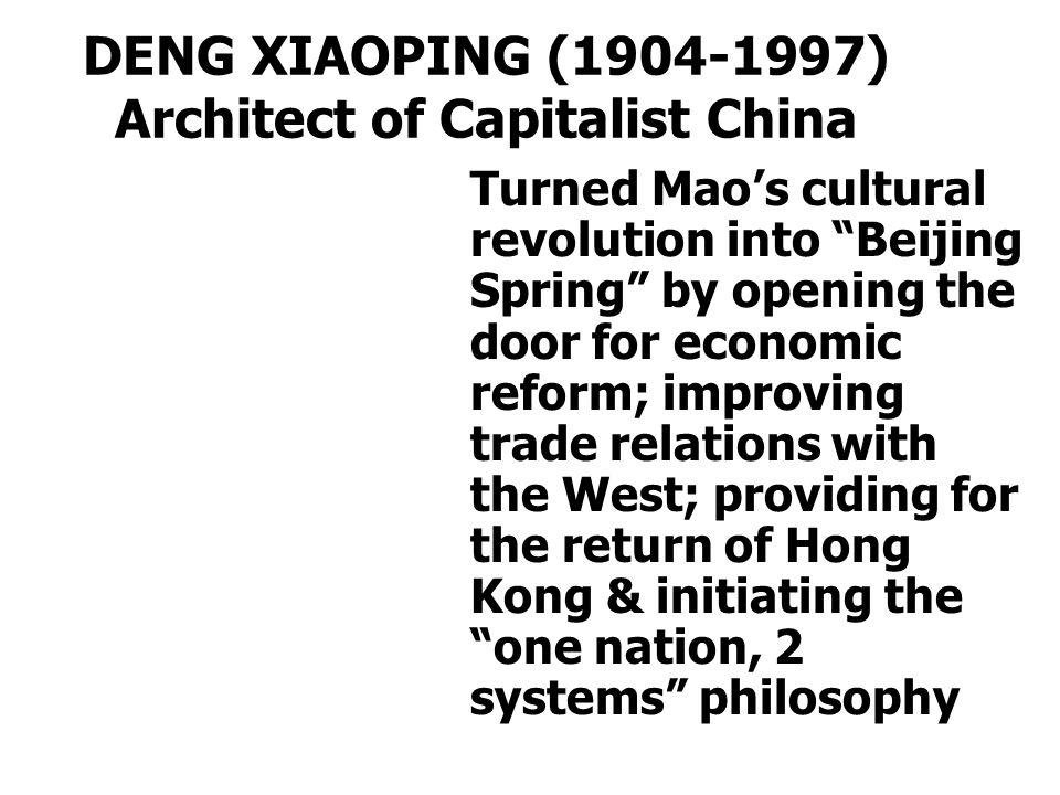DENG XIAOPING (1904-1997) Architect of Capitalist China Turned Mao's cultural revolution into Beijing Spring by opening the door for economic reform; improving trade relations with the West; providing for the return of Hong Kong & initiating the one nation, 2 systems philosophy
