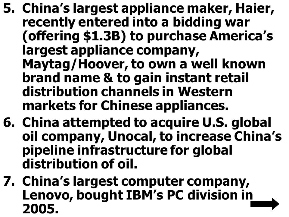 5.China's largest appliance maker, Haier, recently entered into a bidding war (offering $1.3B) to purchase America's largest appliance company, Maytag/Hoover, to own a well known brand name & to gain instant retail distribution channels in Western markets for Chinese appliances.