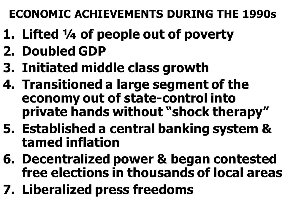 ECONOMIC ACHIEVEMENTS DURING THE 1990s 1.Lifted ¼ of people out of poverty 2.Doubled GDP 3.Initiated middle class growth 4.Transitioned a large segment of the economy out of state-control into private hands without shock therapy 5.Established a central banking system & tamed inflation 6.Decentralized power & began contested free elections in thousands of local areas 7.Liberalized press freedoms
