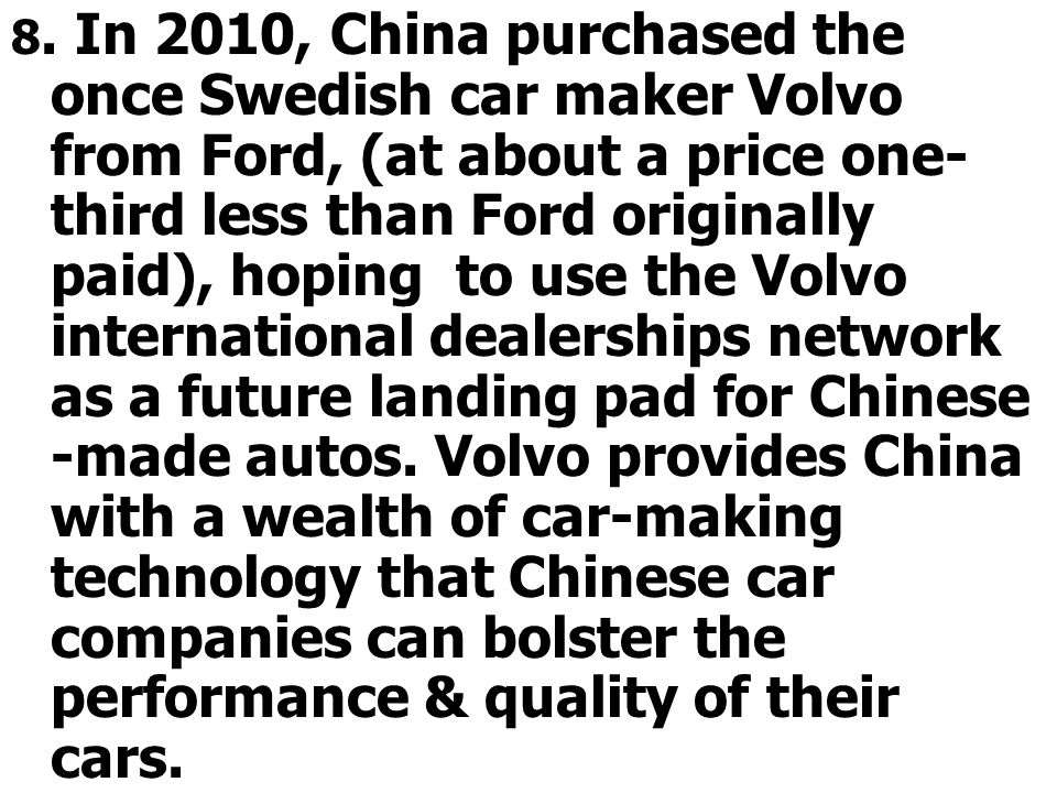 8. In 2010, China purchased the once Swedish car maker Volvo from Ford, (at about a price one- third less than Ford originally paid), hoping to use th