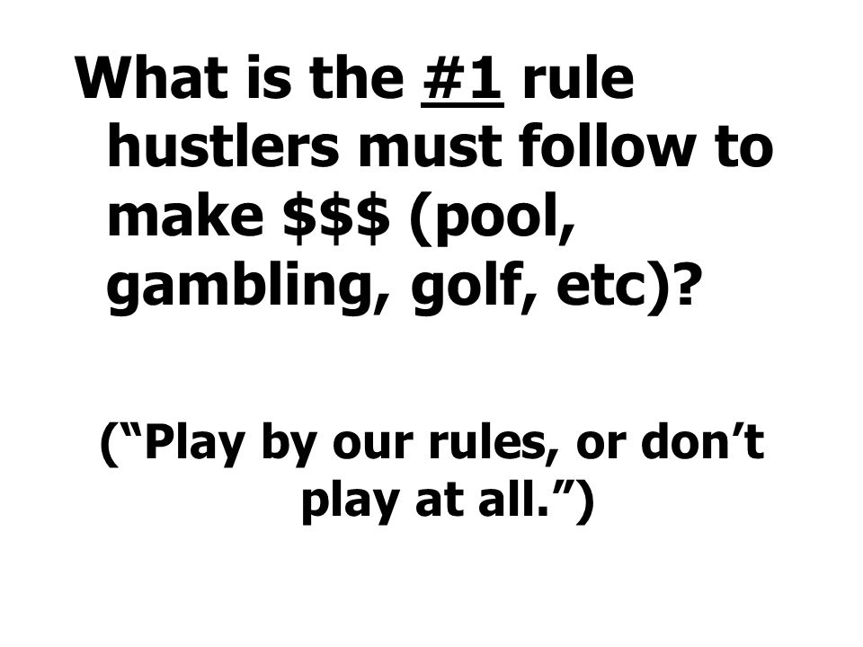 What is the #1 rule hustlers must follow to make $$$ (pool, gambling, golf, etc).