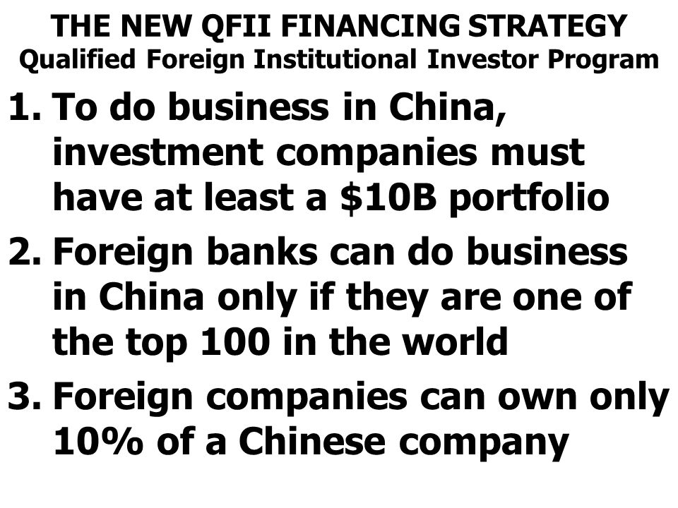 THE NEW QFII FINANCING STRATEGY Qualified Foreign Institutional Investor Program 1.To do business in China, investment companies must have at least a $10B portfolio 2.Foreign banks can do business in China only if they are one of the top 100 in the world 3.Foreign companies can own only 10% of a Chinese company