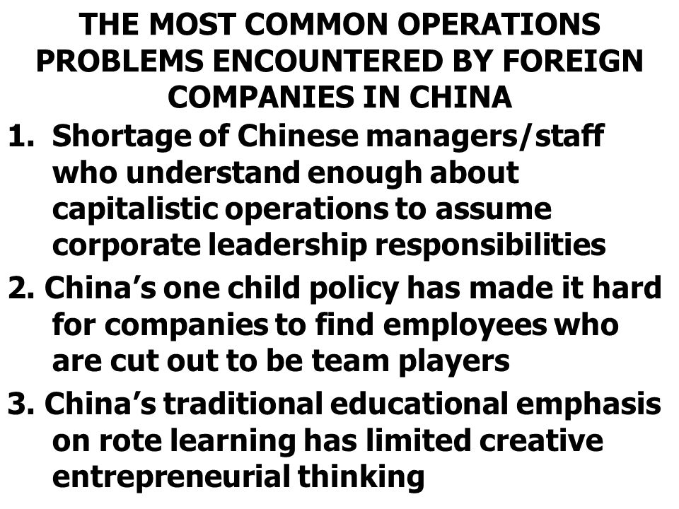 THE MOST COMMON OPERATIONS PROBLEMS ENCOUNTERED BY FOREIGN COMPANIES IN CHINA 1.Shortage of Chinese managers/staff who understand enough about capitalistic operations to assume corporate leadership responsibilities 2.