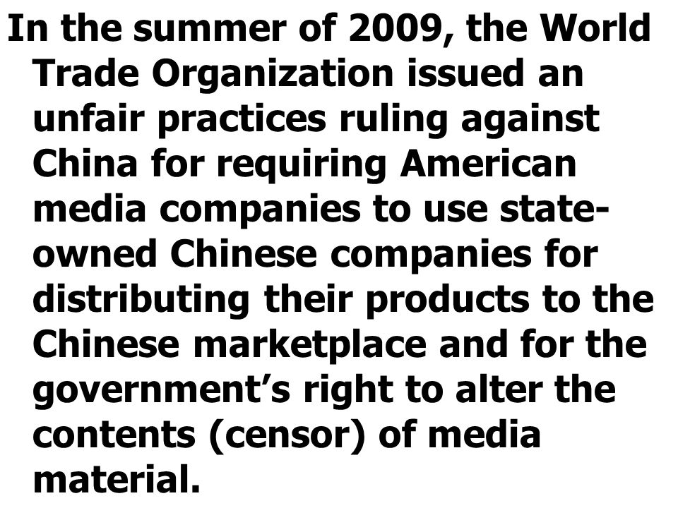 In the summer of 2009, the World Trade Organization issued an unfair practices ruling against China for requiring American media companies to use state- owned Chinese companies for distributing their products to the Chinese marketplace and for the government's right to alter the contents (censor) of media material.