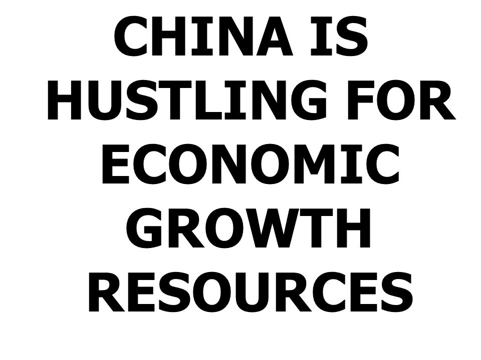 CHINA IS HUSTLING FOR ECONOMIC GROWTH RESOURCES