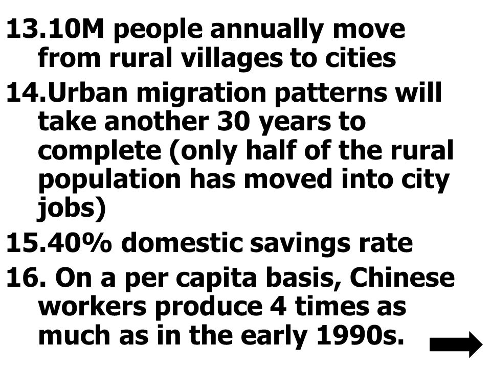 13.10M people annually move from rural villages to cities 14.Urban migration patterns will take another 30 years to complete (only half of the rural population has moved into city jobs) 15.40% domestic savings rate 16.