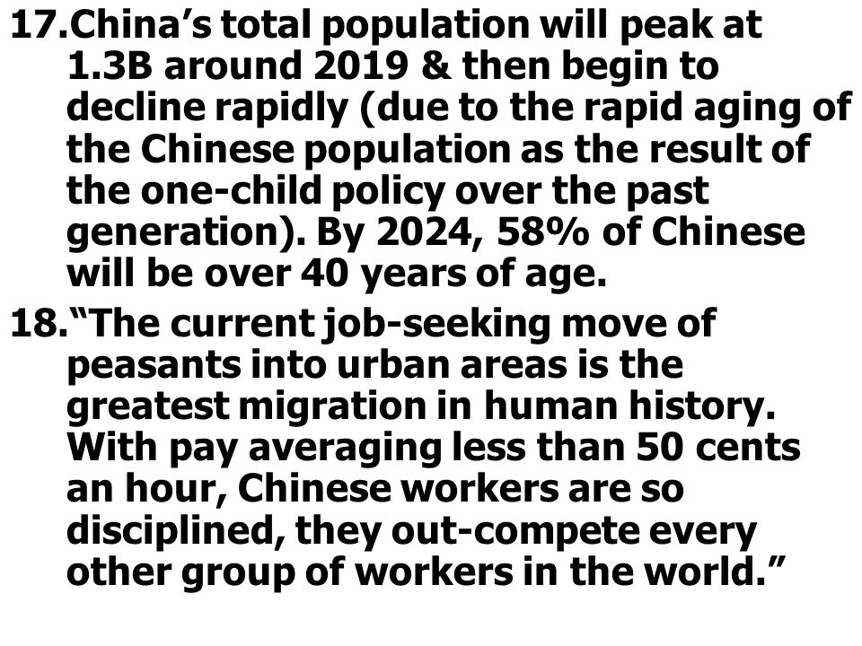 17.China's total population will peak at 1.3B around 2019 & then begin to decline rapidly (due to the rapid aging of the Chinese population as the result of the one-child policy over the past generation).
