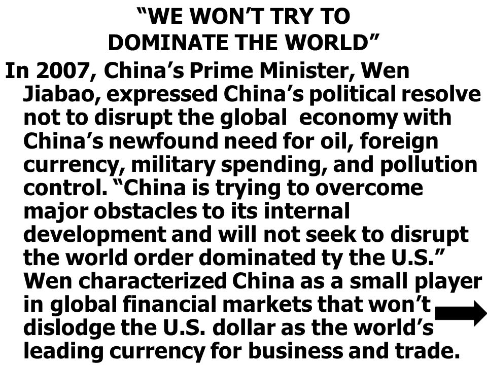 WE WON'T TRY TO DOMINATE THE WORLD In 2007, China's Prime Minister, Wen Jiabao, expressed China's political resolve not to disrupt the global economy with China's newfound need for oil, foreign currency, military spending, and pollution control.