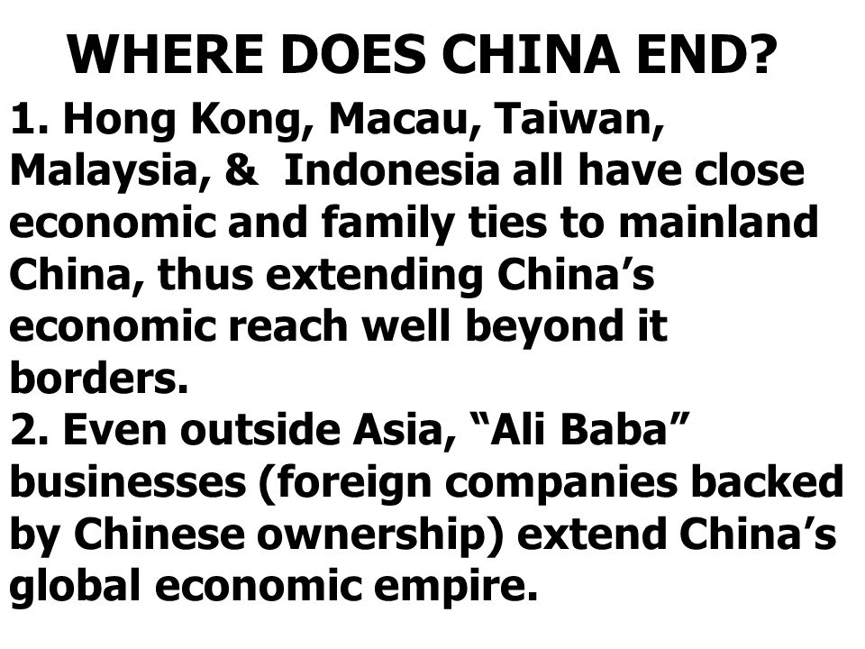 1. Hong Kong, Macau, Taiwan, Malaysia, & Indonesia all have close economic and family ties to mainland China, thus extending China's economic reach we
