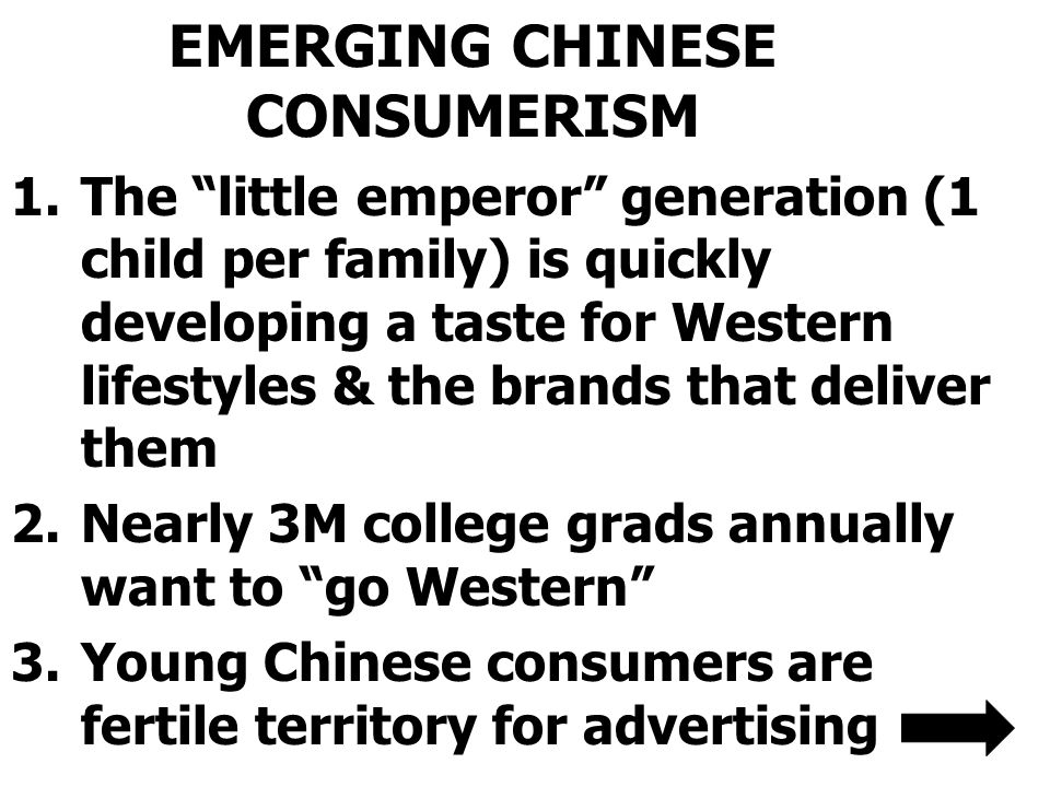 EMERGING CHINESE CONSUMERISM 1.The little emperor generation (1 child per family) is quickly developing a taste for Western lifestyles & the brands that deliver them 2.Nearly 3M college grads annually want to go Western 3.Young Chinese consumers are fertile territory for advertising