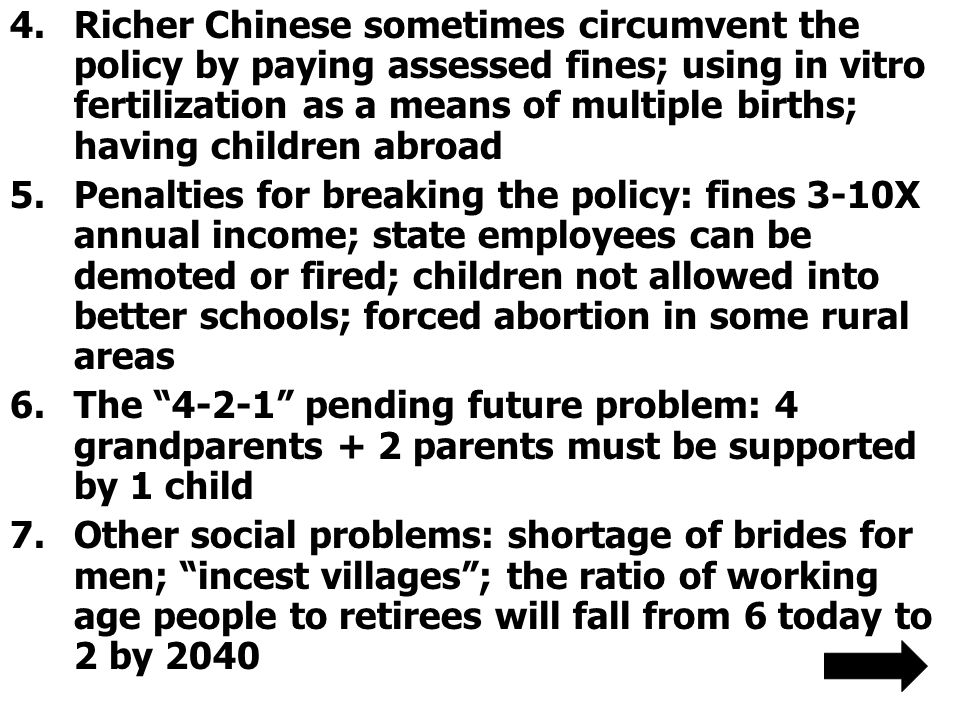 4.Richer Chinese sometimes circumvent the policy by paying assessed fines; using in vitro fertilization as a means of multiple births; having children abroad 5.Penalties for breaking the policy: fines 3-10X annual income; state employees can be demoted or fired; children not allowed into better schools; forced abortion in some rural areas 6.The 4-2-1 pending future problem: 4 grandparents + 2 parents must be supported by 1 child 7.Other social problems: shortage of brides for men; incest villages ; the ratio of working age people to retirees will fall from 6 today to 2 by 2040