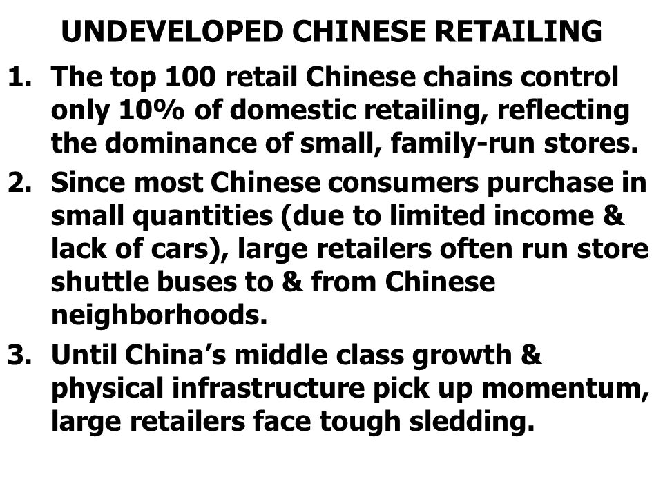 UNDEVELOPED CHINESE RETAILING 1.The top 100 retail Chinese chains control only 10% of domestic retailing, reflecting the dominance of small, family-run stores.