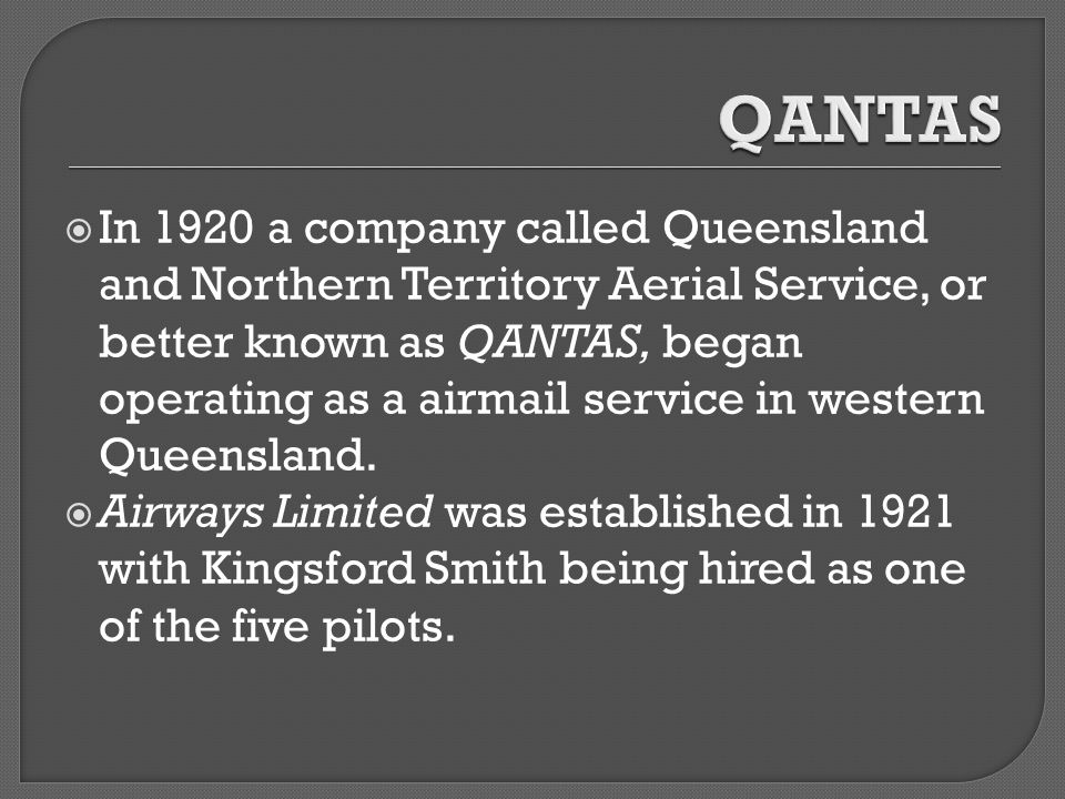  In 1920 a company called Queensland and Northern Territory Aerial Service, or better known as QANTAS, began operating as a airmail service in western Queensland.