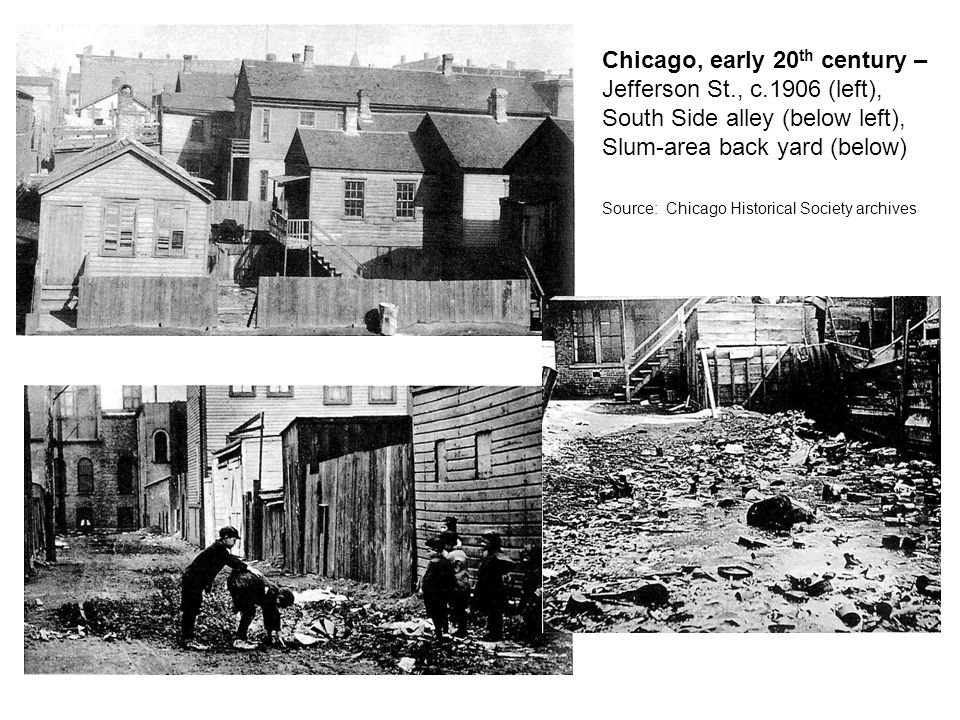 Chicago, early 20 th century – Jefferson St., c.1906 (left), South Side alley (below left), Slum-area back yard (below) Source: Chicago Historical Society archives
