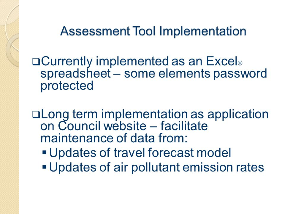 Assessment Tool Implementation  Currently implemented as an Excel ® spreadsheet – some elements password protected  Long term implementation as appl
