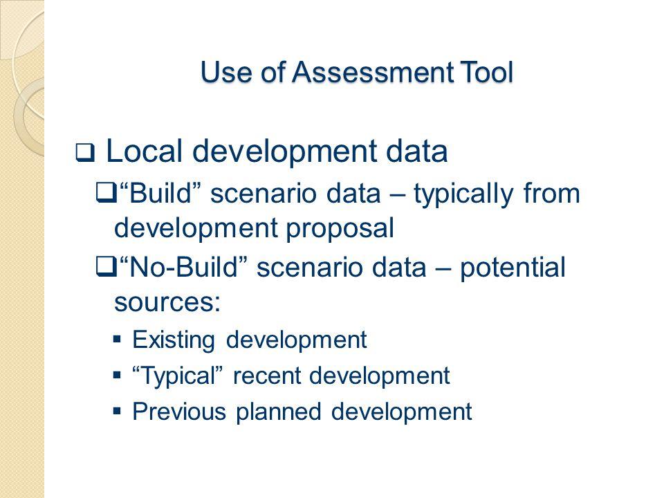 "Use of Assessment Tool  Local development data  ""Build"" scenario data – typically from development proposal  ""No-Build"" scenario data – potential s"