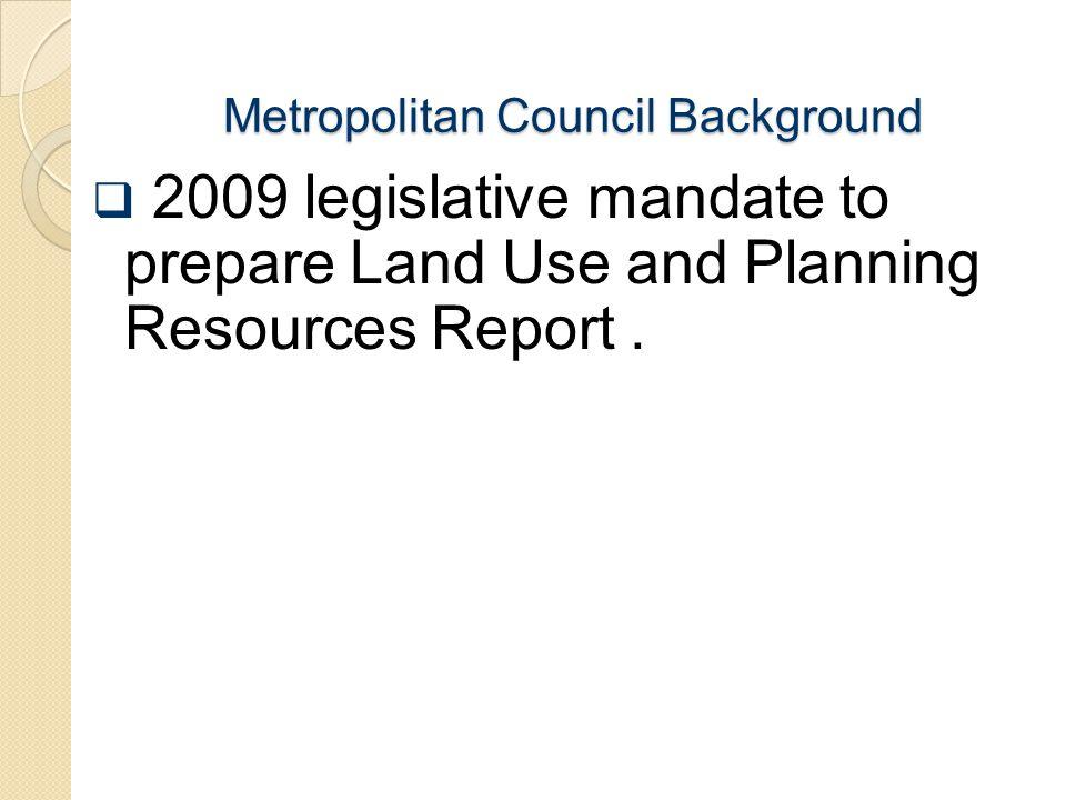 Metropolitan Council Background  2009 legislative mandate to prepare Land Use and Planning Resources Report.