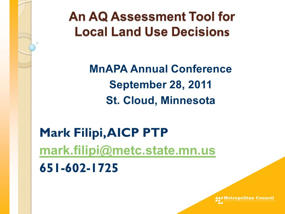 An AQ Assessment Tool for Local Land Use Decisio ns MnAPA Annual Conference September 28, 2011 St. Cloud, Minnesota Mark Filipi, AICP PTP mark.filipi@