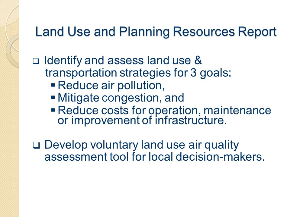 Land Use and Planning Resources Report  Identify and assess land use & transportation strategies for 3 goals:  Reduce air pollution,  Mitigate cong